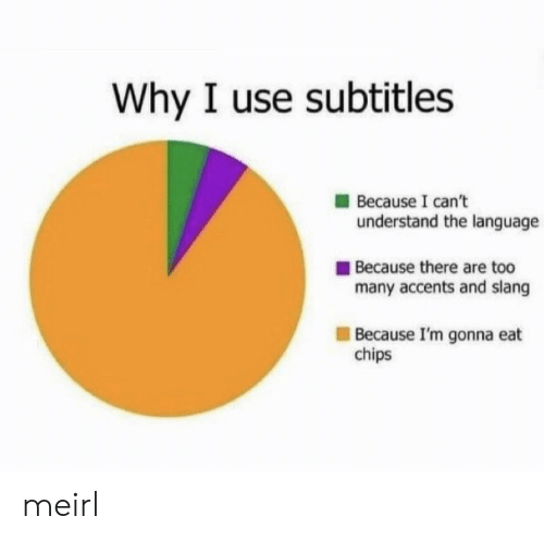 MeIRL, Chips, and Language: Why I use subtitles  Because I can't  understand the language  Because there are too  many accents and slang  Because I'm gonna eat  chips meirl