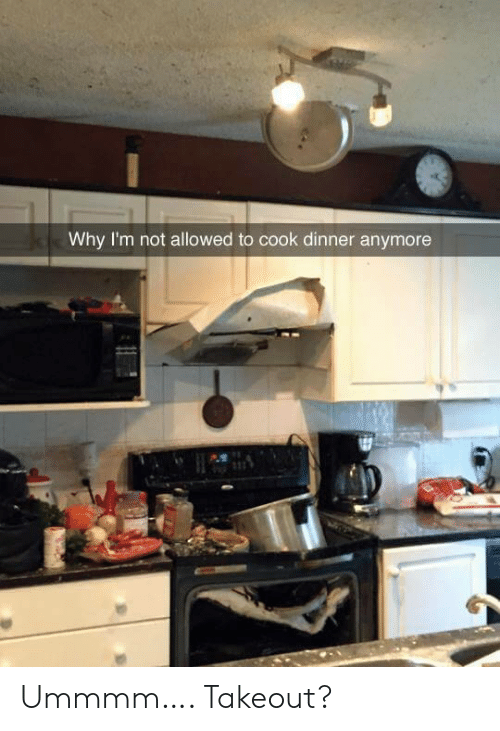 Why, Takeout, and  Dinner: Why I'm not allowed to cook dinner anymore Ummmm…. Takeout?