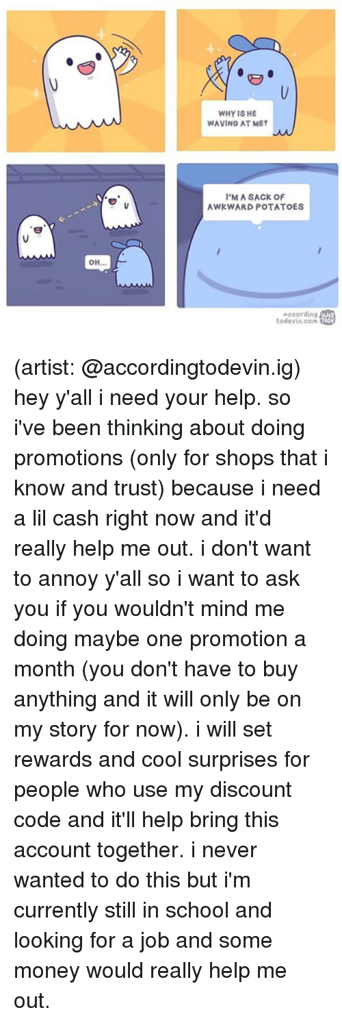 annoyance: WHY IS HE  WAVING AT MET  'M A SACK OF  AWKWARD POTATOES  according  todevin.com Toon (artist: @accordingtodevin.ig) hey y'all i need your help. so i've been thinking about doing promotions (only for shops that i know and trust) because i need a lil cash right now and it'd really help me out. i don't want to annoy y'all so i want to ask you if you wouldn't mind me doing maybe one promotion a month (you don't have to buy anything and it will only be on my story for now). i will set rewards and cool surprises for people who use my discount code and it'll help bring this account together. i never wanted to do this but i'm currently still in school and looking for a job and some money would really help me out.
