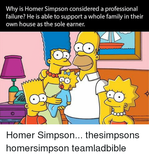 Homer Simpson: Why is Homer Simpson considered a professional  failure? He is able to support a whole family in their  own house as the sole earner. Homer Simpson... thesimpsons homersimpson teamladbible