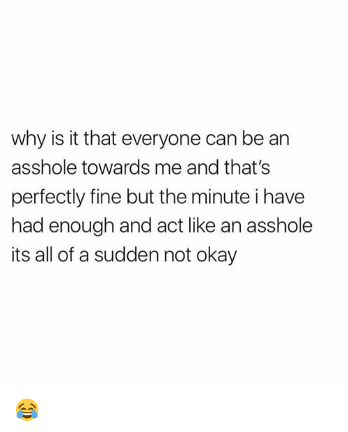 Dank, Okay, and Asshole: why is it that everyone can be an  asshole towards me and that's  perfectly fine but the minute i have  had enough and act like an asshole  its all of a sudden not okay 😂