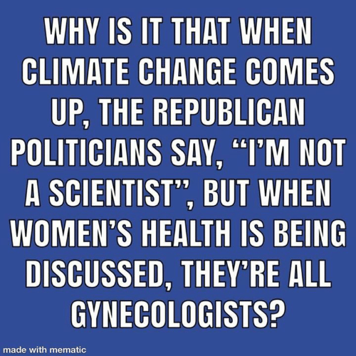 "Change, Politicians, and Climate Change: WHY IS IT THAT WHEN  CLIMATE CHANGE COMES  UP, THE REPUBLICAN  POLITICIANS SAY, ""I'M NOT  A SCIENTIST"", BUT WHEN  WOMEN'S HEALTH IS BEING  DISCUSSED, THEY RE ALL  GYNECOLOGISTS?  made with mematic"