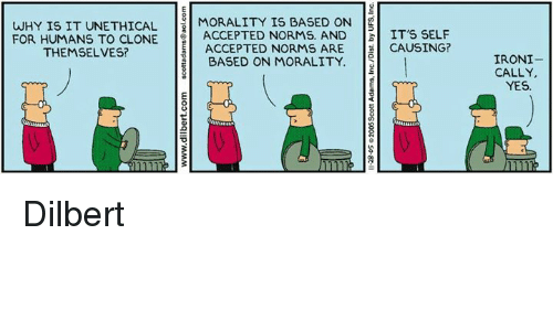 Dilbert: WHY IS IT UNETHICAL  MORALITY IS BASED ON  S  FOR HUMANS TO CLONE  i ACCEPTED NORMS. AND  IT'S SELF  THEMSELVES?  ACCEPTED NORMS ARE  CAUSING?  BASED ON MORALITY  e  IRONI  CALLY,  YES Dilbert