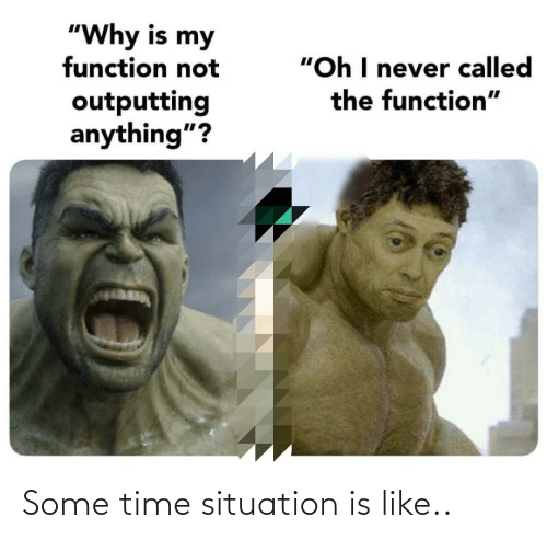"Situation: ""Why is my  function not  ""Oh I never called  the function""  outputting  anything""? Some time situation is like.."