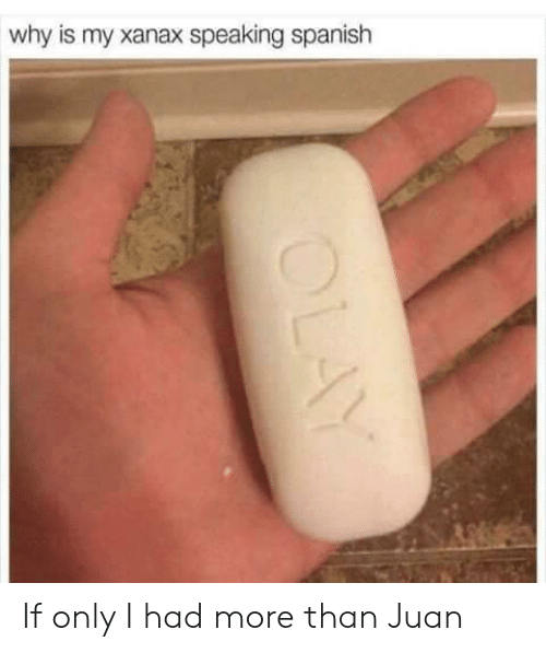 speaking spanish: why is my xanax speaking spanish If only I had more than Juan