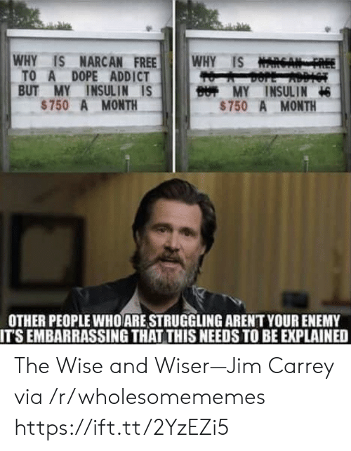 addict: WHY IS NARCAN FREE  TO A DOPE ADDICT  BUT MY INSULIN IS  $750 A MONTH  WHY IS NARGA  BUT MY INSULIN  $750 A MONTH  OTHER PEOPLE WHO ARE STRUGGLING ARENT YOUR ENEMY  IT'S EMBARRASSING THAT THIS NEEDS TO BE EXPLAINED The Wise and Wiser—Jim Carrey via /r/wholesomememes https://ift.tt/2YzEZi5