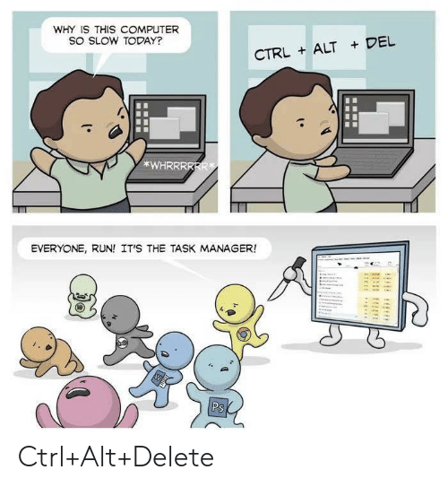 Its The: WHY IS THIS COMPUTER  SO SLOW TODAY?  CTRLALT DEL  *WHRRRRRR  EVERYONE, RUN! IT'S THE TASK MANAGER!  Ps Ctrl+Alt+Delete