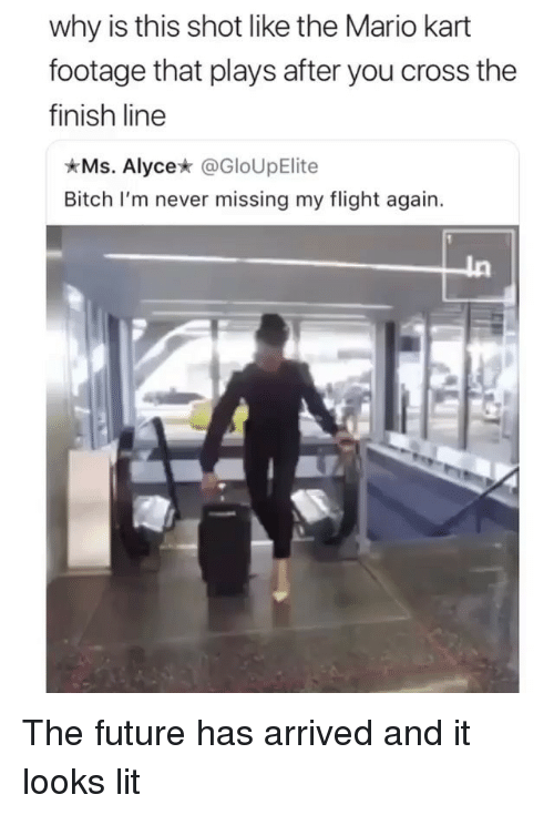 the mario: why is this shot like the Mario kart  footage that plays after you cross the  finish line  Ms. Alyce* @GloUpElite  Bitch I'm never missing my flight again. The future has arrived and it looks lit