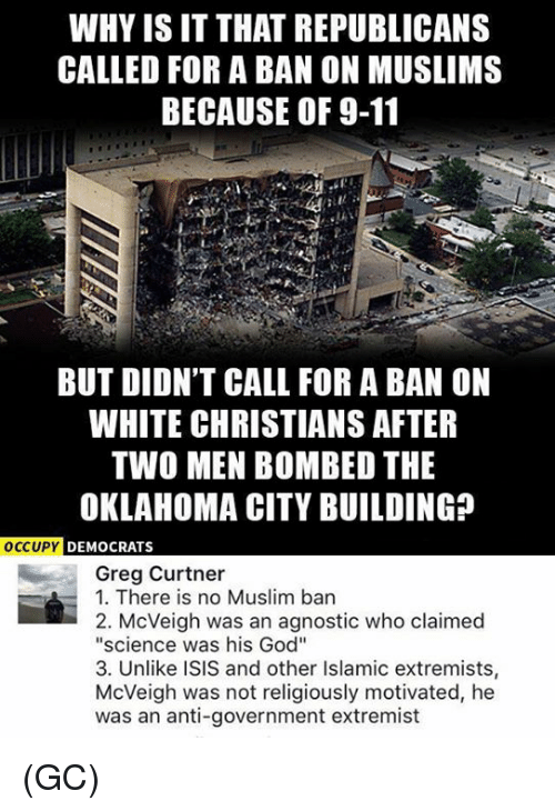 """Agnostic: WHY ISIT THAT REPUBLICANS  CALLED FOR A BAN ON MUSLIMS  BECAUSE OF 9-11  BUT DIDN'T CALL FOR A BAN ON  WHITE CHRISTIANS AFTER  TWO MEN BOMBED THE  OKLAHOMA CITY BUILDING  OCCUPY  DEMOCRATS  Greg Curtner  1. There is no Muslim ban  2. McVeigh was an agnostic who claimed  """"science was his God""""  3. Unlike ISIS and other Islamic extremists,  McVeigh was not religiously motivated, he  was an anti-government extremist (GC)"""