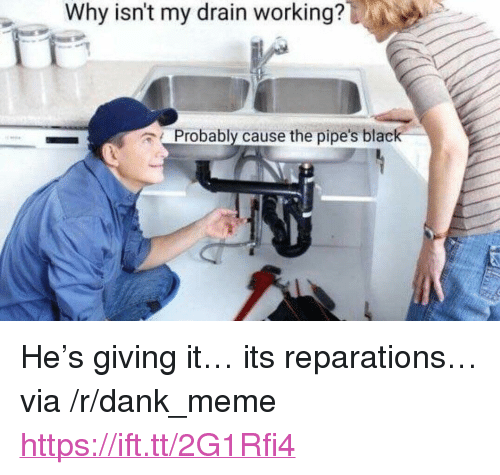 "Dank, Meme, and Black: Why isnt my drain working?  Probably cause the pipe's black <p>He's giving it… its reparations… via /r/dank_meme <a href=""https://ift.tt/2G1Rfi4"">https://ift.tt/2G1Rfi4</a></p>"
