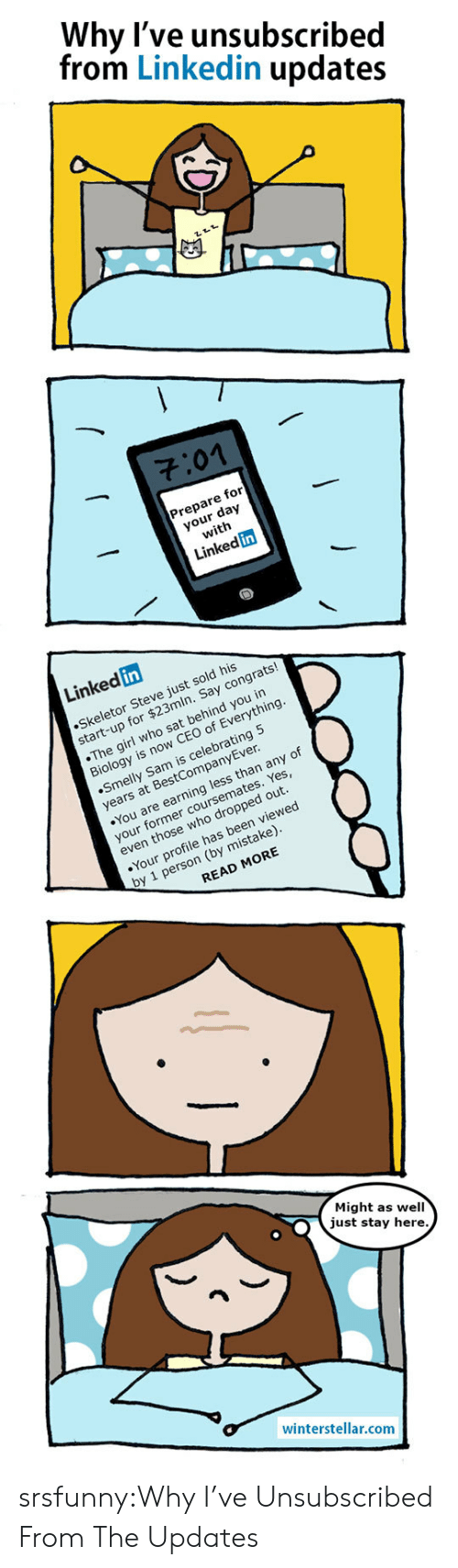 skeletor: Why l've unsubscribed  from Linkedin updates  701  Prepare for  your day  with  Linked in  Linked in  Skeletor Steve just sold his  start-up for $23mln. Say congrats!  The girl who sat behind you in  Biology is now CEO of Everything  Smelly Sam is celebrating 5  years at BestCompanyEver  You are earning less than any of  your former coursemates. Yes  even those who dropped out  Your profile has been viewed  by 1 person (by mistake)  READ MORE  Might as well  just stay here  winterstellar.comm srsfunny:Why I've Unsubscribed From The Updates