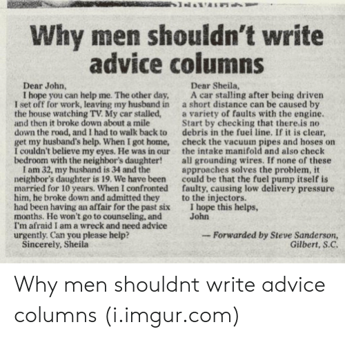 hope this helps: Why men shouldn't write  advice columns  Dear John,  Dear Sheila,  I hope you can help me. The other day, A car stalling after being driven  I set off for work, leaving my husband in a short distance can be caused by  the house watching TV. My car stalled,a variety of faults with the engine  and then it broke down about a mile  down the road, and I had to walk back to debris in the fuei line. If it is clear,  get my husband's help. When I got home, check the vacuum pipes and hoses on  I couldn't believe my eyes. He was in our the intake manifold and also check  bedroom with the neighbor's daughter!all grounding wires. If none of these  Start by checking that there.is no  I am 32, my husband is 34 and the  neighbor's daughter is 19. We have been  married for 10 years. When I confronted  him, he broke down and admitted they  had been having an affair for the past six  months. He won't go to counseling, and  I'm afraid I am a wreck and need advice  urgently. Can you please help?  approaches solves the problem, it  could be that the fuel pump itself is  faulty, causing low delivery pressure  to the injectors.  I hope this helps,  John  -Forwarded by Steve Sanderson,  Gilbert, S.C  Sincerely, Sheila Why men shouldnt write advice columns (i.imgur.com)
