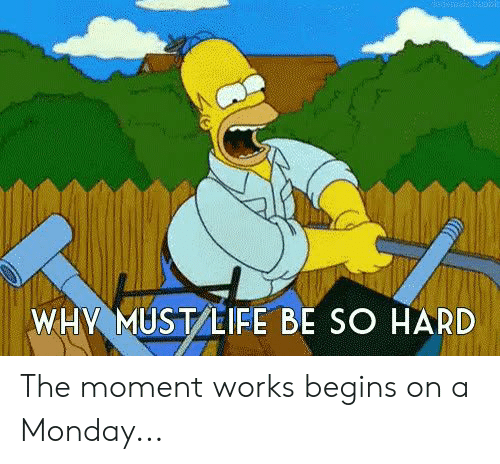 Dank, Life, and Monday: WHY MUST LIFE BE SO HARD The moment works begins on a Monday...