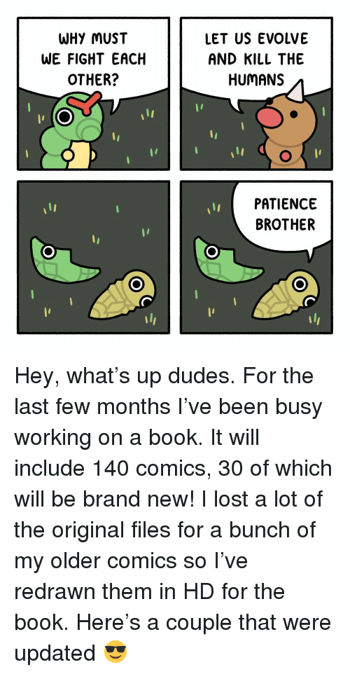 Book It: WHY MUST  WE FIGHT EACH  OTHER?  LET US EVOLVE  AND KILL THE  HUMANS  PATIENCE  BROTHER Hey, what's up dudes. For the last few months I've been busy working on a book. It will include 140 comics, 30 of which will be brand new! I lost a lot of the original files for a bunch of my older comics so I've redrawn them in HD for the book. Here's a couple that were updated 😎