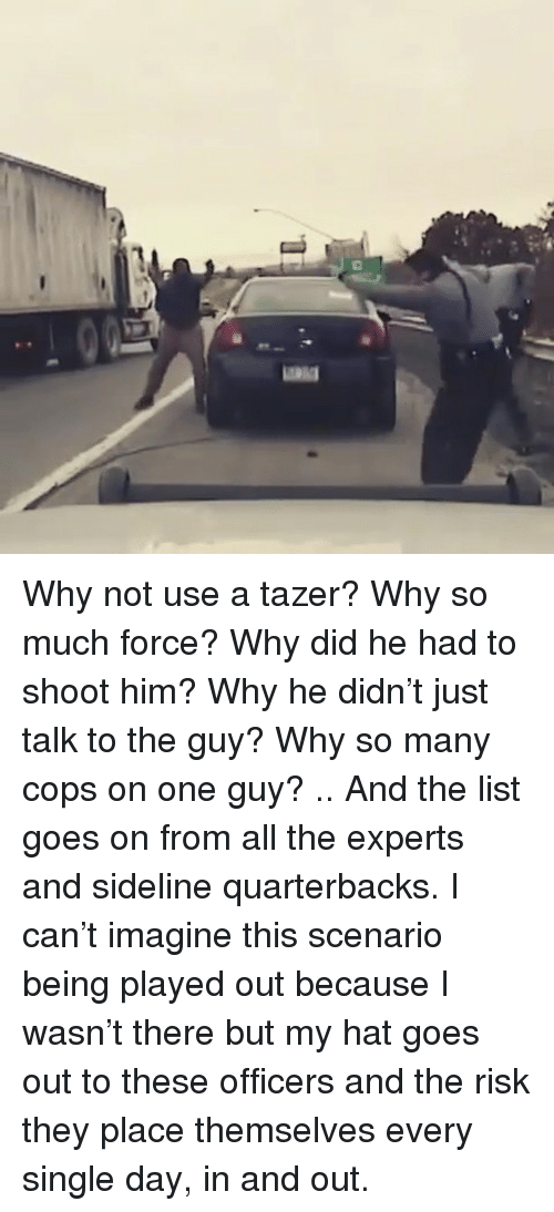 Memes, Single, and All The: Why not use a tazer? Why so much force? Why did he had to shoot him? Why he didn't just talk to the guy? Why so many cops on one guy? .. And the list goes on from all the experts and sideline quarterbacks. I can't imagine this scenario being played out because I wasn't there but my hat goes out to these officers and the risk they place themselves every single day, in and out.