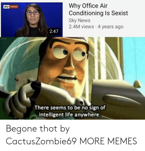 sexist: Why Office Air  Conditioning Is Sexist  Sky News  2.4M views 4 years ago  sky news  2:47  There seems to be no sign of  intelligent life anywhere. Begone thot by CactusZombie69 MORE MEMES