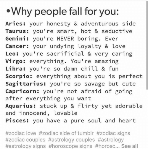 flirty: Why people fall for you:  Aries: your honesty & adventurous side  Taurus: you're smart, hot & seductive  Gemini: you're NEVER boring. Ever  Cancer: your undying loyalty & love  Leo: you're sacrificial & very caring  Virgo: everything. You're amazing  Libra: you're so damn chill & fun  Scorpio: everything about you is perfect  Sagittarius: you're so savage but cute  Capricorn: you're not afraid of goin;g  after everything you want  Aquarius: stuck up & flirty yet adorable  and innocend, Lovable  Pisces: you have a pure soul and heart  #zodiac love #zodiac side of tumblr #zodiac signs  #zodiac couples #astrology couples #astrology  #astrology signs #horoscope signs #horosc See all