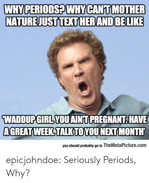 pregnant: WHY PERIODSPWHY CANIT MOTHER  NATURE JUST TEXTHERAND BELIKE  WADDUPGIRL YOUAINT PREGNANT.HAVE  AGREAT WEEK TALKTOYOUNEXT MONTH  you should probably go to TheMetaPicture.com epicjohndoe:  Seriously Periods, Why?