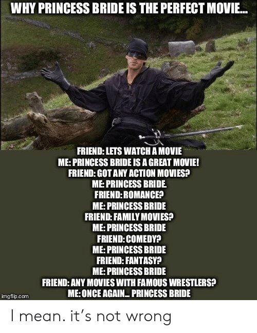 bride: WHY PRINCESS BRIDE IS THE PERFECT MOVIE...  FRIEND: LETS WATCH A MOVIE  ME:PRINCESS BRIDE IS A GREAT MOVIE!  FRIEND: GOT ANY ACTION MOVIES?  ME:PRINCESS BRIDE  FRIEND:ROMANCE?  ME: PRINCESS BRIDE  FRIEND: FAMILY MOVIES?  ME:PRINCESS BRIDE  FRIEND:COMEDY?  ME:PRINCESS BRIDE  FRIEND: FANTASY?  ME:PRINCESS BRIDE  FRIEND: ANY MOVIES WITH FAMOUS WRESTLERS?  ME:ONCE AGAIN PRINCESS BRIDE  imgflip.com I mean. it's not wrong