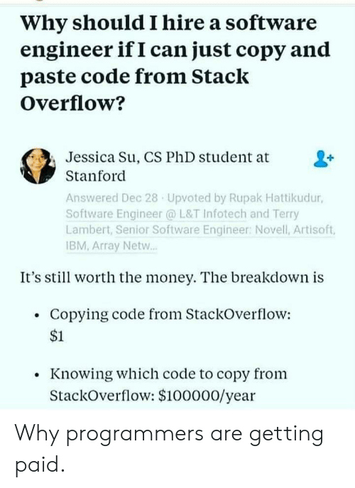 array: Why should I hire a software  engineer if I can just copy and  paste code from Stack  Overflow?  Jessica Su, CS PhD student at  Stanford  Answered Dec 28 Upvoted by Rupak Hattikudur,  Software Engineer @ L&T Infotech and Terry  Lambert, Senior Software Engineer: Novell, Artisoft,  IBM, Array Netw..  It's stil worth the money. The breakdown is  Copying code from StackOverflow:  $1  Knowing which code to copy from  StackOverflow: $100000/year Why programmers are getting paid.