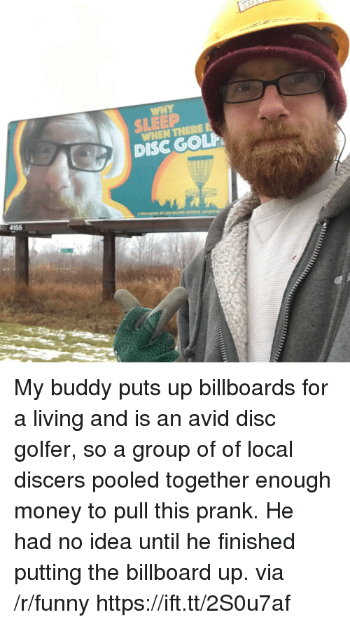 Billboard, Funny, and Money: WHY  SLEEP  WHEN THERE I  DISC GOLP  4155 My buddy puts up billboards for a living and is an avid disc golfer, so a group of of local discers pooled together enough money to pull this prank. He had no idea until he finished putting the billboard up. via /r/funny https://ift.tt/2S0u7af