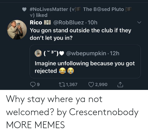 stay: Why stay where ya not welcomed? by Crescentnobody MORE MEMES