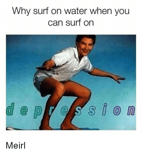 Water, MeIRL, and Can: Why surf on water when you  can surf on Meirl
