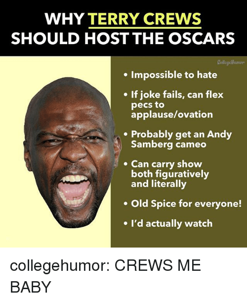 the oscars: WHY TERRY CREWS  SHOULD HOST THE OSCARS  Collegellumors  . Impossible to hate  If joke fails, can flex  pecs to  applause/ovation  .Probably get an Andy  Samberg cameo  Can carry show  both figuratively  and literally  Old Spice for everyone!  e I'd actually watch collegehumor:  CREWS ME BABY