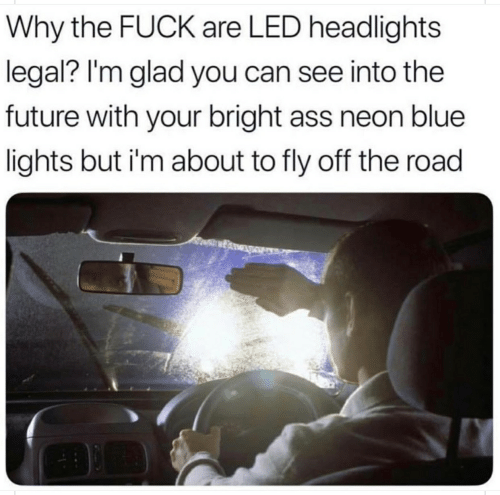 Ass, Future, and Blue: Why the FUCK are LED headlights  legal? I'm glad you can see into the  future with your bright ass neon blue  lights but i'm about to fly off the road