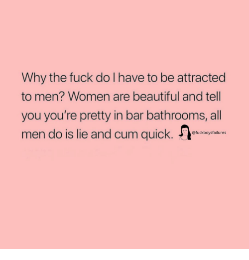 Beautiful, Cum, and Fuck: Why the fuck do I have to be attracted  to men? Women are beautiful and tell  you you're pretty in bar bathrooms, all  men do is lie and cum quick.  @fuckboysfailures