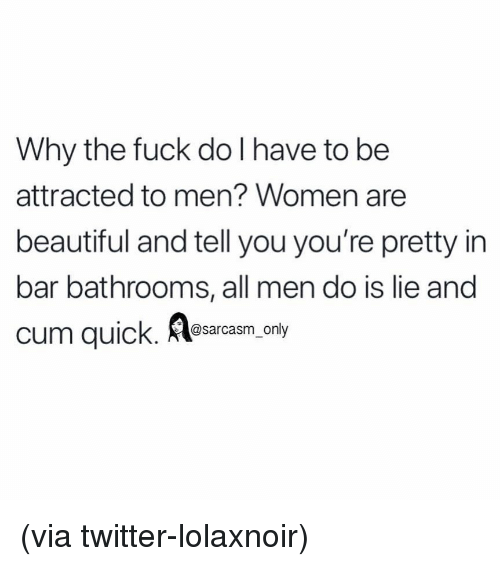Beautiful, Cum, and Funny: Why the fuck do I have to be  attracted to men? Women are  beautiful and tell you you're pretty in  bar bathrooms, all men do is lie and  cum quick. lesarcasm. only (via twitter-lolaxnoir)