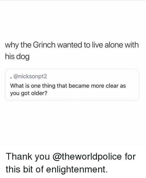 Being Alone, The Grinch, and Memes: why the Grinch wanted to live alone with  his dog  . @nicksonpt2  What is one thing that became more clear as  you got older? Thank you @theworldpolice for this bit of enlightenment.