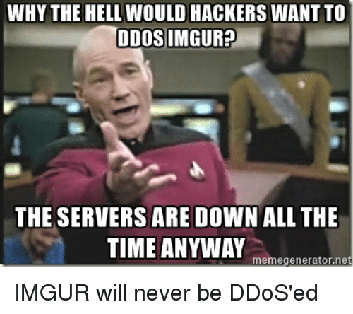 memegenerators: WHY THE HELL WOULD HACKERS WANTTO  DDOS IMGUR?  THE SERVERS ARE DOWN ALL THE  TIME ANYWAY  memegenerator.ne IMGUR will never be DDoS'ed