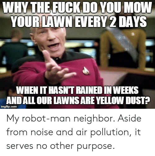 Air, Robot, and Man: WHY THEFUCKDOYOU MOW  YOUR LAWN EVERY 2 DAYS  WHEN IT HASNT RAINED IN WEEKS  ANDALL OUR LAWNS ARE YELLOW DUST? My robot-man neighbor. Aside from noise and air pollution, it serves no other purpose.