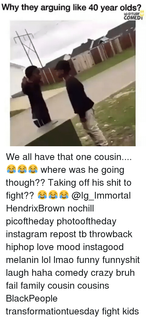 Lmao Funny: Why they arguing like 40 year olds?  IGOTURF  COMEDI We all have that one cousin....😂😂😂 where was he going though?? Taking off his shit to fight?? 😂😂😂 @Ig_Immortal HendrixBrown nochill picoftheday photooftheday instagram repost tb throwback hiphop love mood instagood melanin lol lmao funny funnyshit laugh haha comedy crazy bruh fail family cousin cousins BlackPeople transformationtuesday fight kids