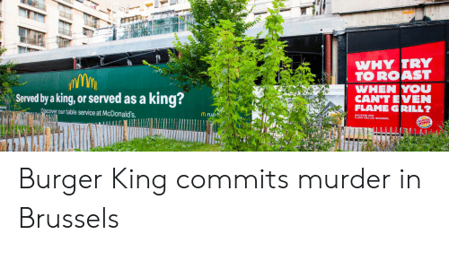 Burger King: WHY TRY  TO ROAST  WHEN YOU  CAN'T EVEN  FLAME GRILL?  king?  Served by a king, or served as a  Discover our table service at McDonald's  Mrue  KING Burger King commits murder in Brussels