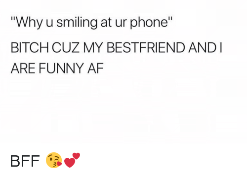 """Af, Bitch, and Funny: """"Why u smiling at ur phone""""  BITCH CUZ MY BESTFRIEND ANDI  ARE FUNNY AF BFF 😘💕"""