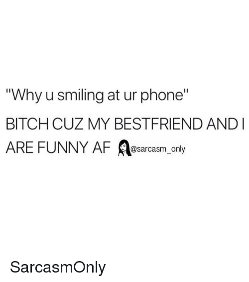 """Af, Bitch, and Funny: Why u smiling at ur phone""""  BITCH CUZ MY BESTFRIEND AND  ARE FUNNY AF A ly  @sarcasm on SarcasmOnly"""