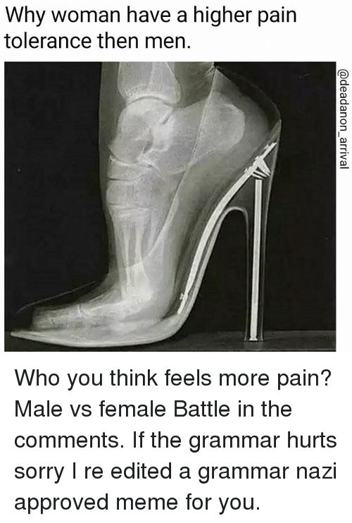grammar nazi: Why woman have a higher pain  tolerance then men. Who you think feels more pain? Male vs female Battle in the comments. If the grammar hurts sorry I re edited a grammar nazi approved meme for you.