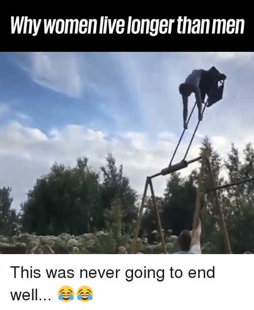 Dank, Never, and 🤖: Why womenlive longer than men This was never going to end well... 😂😂