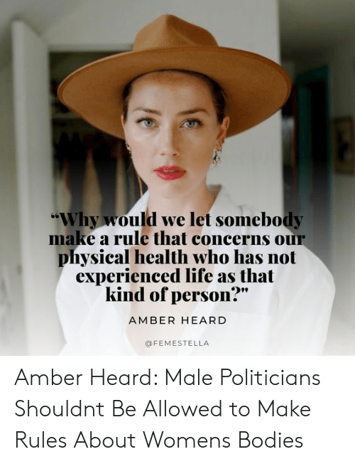 """Bodies , Life, and Target: """"Why would we let somebody  make a rule that concerns our  physical health who has not  experienced life as that  kind of person?  AMBER HEARD  @FEMESTELLA Amber Heard: Male Politicians Shouldnt Be Allowed to Make Rules About Womens Bodies"""