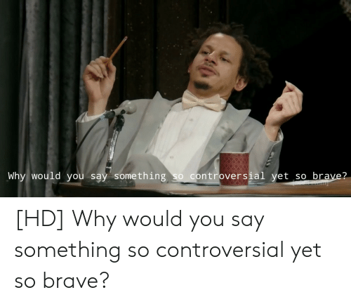 Brave, Controversial, and Why: Why would you say something so controversial yet so brave?  999 [HD] Why would you say something so controversial yet so brave?