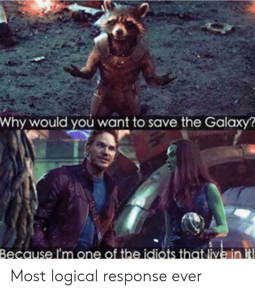 logical: Why would you want to save the Galaxy?  arvet  Because I'm one of the idiots that live in it Most logical response ever