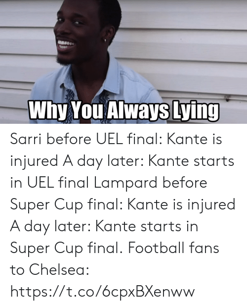 Chelsea, Football, and Memes: Why You Always Lying Sarri before UEL final: Kante is injured A day later: Kante starts in UEL final  Lampard before Super Cup final: Kante is injured A day later: Kante starts in Super Cup final.  Football fans to Chelsea: https://t.co/6cpxBXenww