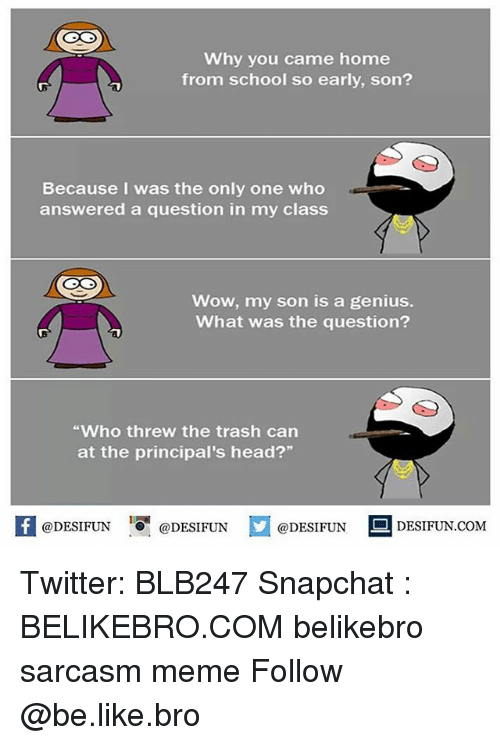 "homely: Why you came home  from school so early, son?  Because I was the only one who  answered a question in my class  Wow, my son is a genius.  What was the question?  Who threw the trash can  at the principal's head?""  @DESIFUN ig @DESIFUN  DESIFUN.COMM Twitter: BLB247 Snapchat : BELIKEBRO.COM belikebro sarcasm meme Follow @be.like.bro"
