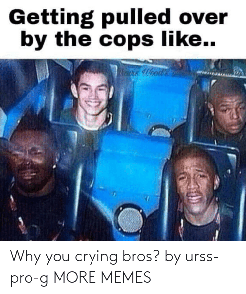 G: Why you crying bros? by urss-pro-g MORE MEMES