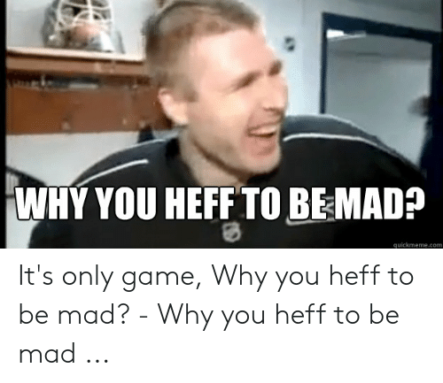 Why You Heff To Be Mad Quickmemecom It S Only Game Why You Heff To Be Mad Why You Heff To Be Mad Game Meme On Awwmemes Com