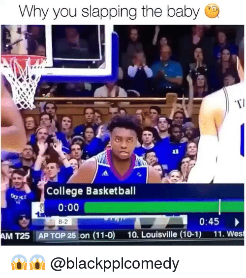 Basketball, College, and College Basketball: Why you slapping the baby  College Basketball  0:00  8-2  0:45  AM T25  AP TOP 25 on (11-0)  10. Louisville (10-1)  11. Wes 😱😱 @blackpplcomedy