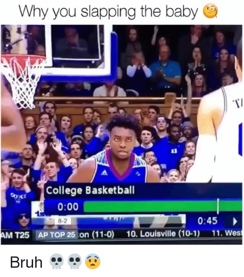 Basketball, Bruh, and College: Why you slapping the babye  College Basketball  0:00  0:45  AM T25  AP TOP 25 on (11-0)  10. Louisville (10-1)  11. Wes Bruh 💀💀😨