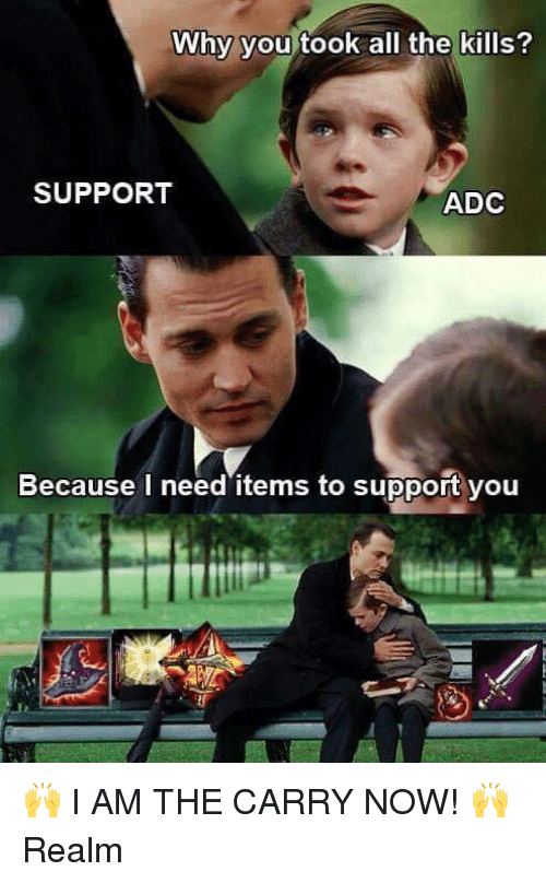 adc: Why you took all the kills?  SUPPORT  ADC  Because I need items to support you 🙌 I AM THE CARRY NOW! 🙌  Realm